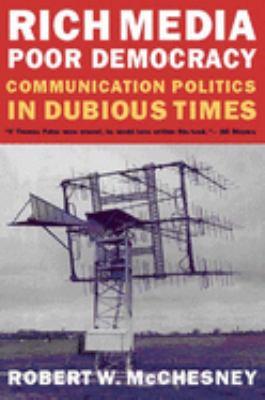 Rich Media, Poor Democracy: Communication Politics in Dubious Times - McChesney, Robert Waterman