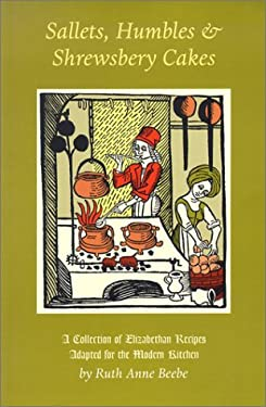 Sallets, Humbles & Shrewsbery Cakes: A Collection of Elizabethan Recipes Adapted for the Modern Kitchen 9781567921816