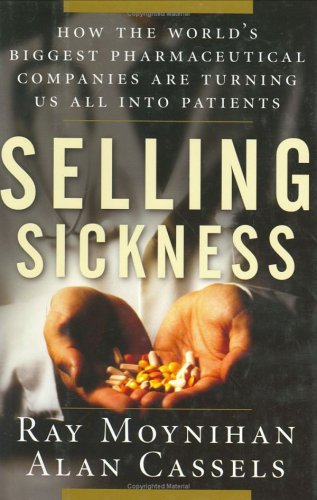 Selling Sickness: How the World's Biggest Pharmaceutical Companies Are Turning Us All Into Patients 9781560256977