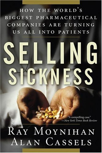 Selling Sickness: How the World's Biggest Pharmaceutical Companies Are Turning Us All Into Patients 9781560258568