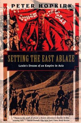 Setting the East Ablaze: Lenins Dream of an Empire in Asia 9781568361024
