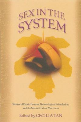 Sex in the System: Stories of Erotic Futures, Technological Stimulation, and the Sensual Life of Machines 9781560258513