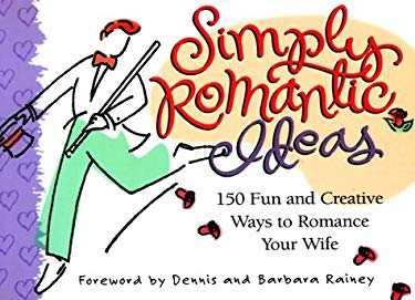 Simply Romantic Ideas: 150 Fun & Creative Ways to Romance Your Wife 9781562924492