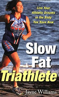 Slow Fat Triathlete: Live Your Athletic Dreams in the Body You Have Now 9781569244678