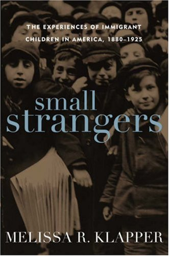 Small Strangers: The Experiences of Immigrant Children in America, 1880-1925 9781566637336