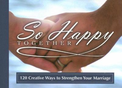 So Happy Together: 120 Creative Ways to Strengthen Your Marriage 9781562927554