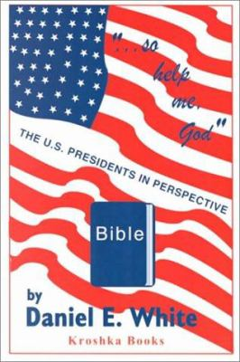 So Help Me God: The US Presidents in Perspective 9781560727293