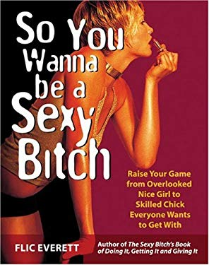 So You Wanna Be a Sexy Bitch: Raise Your Game from Overlooked Nice Girl to Skilled Chick Everyone Wants to Get with 9781569754511