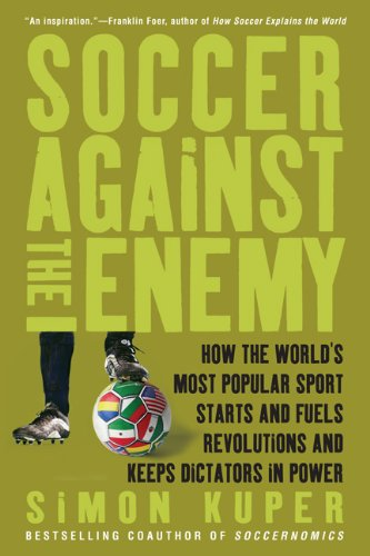 Soccer Against the Enemy: How the World's Most Popular Sport Starts and Fuels Revolutions and Keeps Dictators in Power 9781568586335