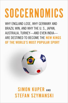 Soccernomics: Why England Loses, Why Germany and Brazil Win, and Why the U.S., Japan, Australia, Turkey--And Even Iraq--Are Destined 9781568584256