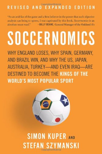 Soccernomics: Why England Loses, Why Spain, Germany, and Brazil Win, and Why the US, Japan, Australia, Turkey-And Even Iraq-Are Dest