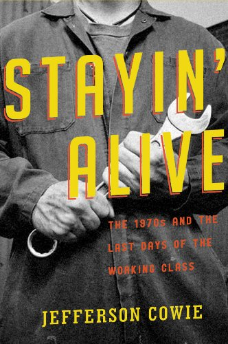 Stayin' Alive: The 1970s and the Last Days of the Working Class 9781565848757
