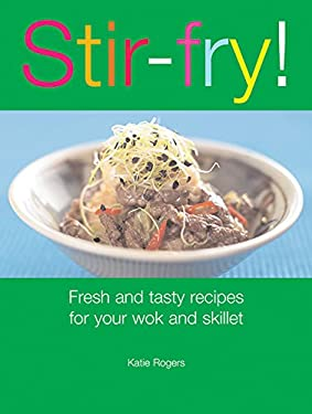 Stir-Fry!: Fresh and Tasty Recipes for Your Wok and Skillet 9781561485956