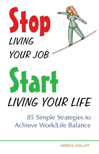 Stop Living Your Job, Start Living Your Life: 85 Simple Strategies to Achieve Work/Life Balance 9781569754535