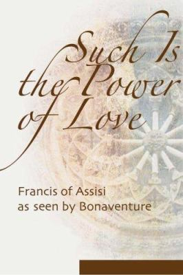 Such Is the Power of Love: Saint Francis as Seen by Bonaventure 9781565482579