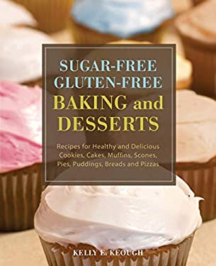 Sugar-Free Gluten-Free Baking and Desserts: Recipes for Healthy and Delicious Cookies, Cakes, Muffins, Scones, Pies, Puddings, Breads and Pizzas 9781569757048