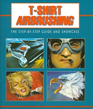 T-Shirt Airbrushing: The Step-By-Step Guide and Showcase 9781564964472