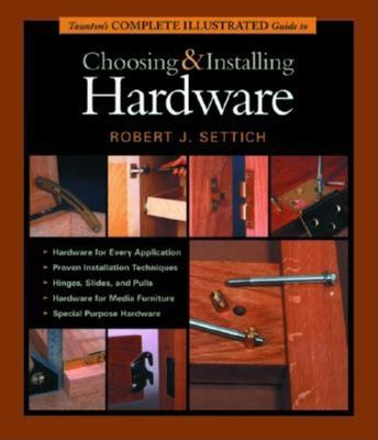 Taunton's Complete Illustrated Guide to Choosing and Installing Hardware 9781561585618
