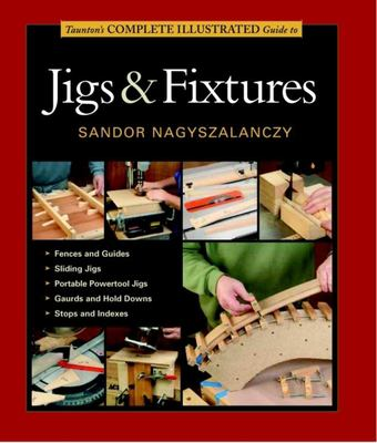 Taunton's Complete Illustrated Guide to Jigs & Fixtures 9781561587704