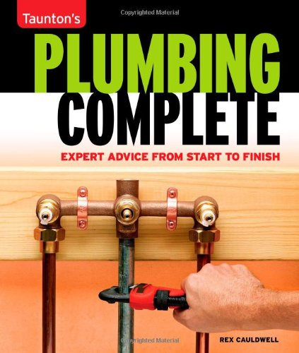 Taunton's Plumbing Complete: Expert Advice from Start to Finish 9781561588558