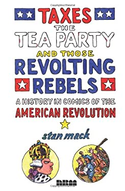 Taxes, the Tea Party, and Those Revolting Rebels: A History in Comics of the American Revolution 9781561636976