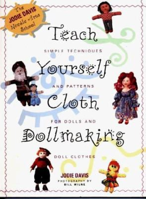Teach Yourself Dollmaking: Simple Techniques and Patterns for Dolls and Doll Clothes 9781567991598