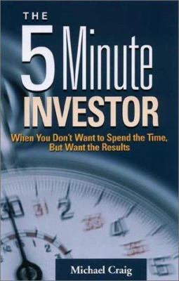 The 5 Minute Investor: When You Don't Want to Spend the Time, But Want the Results 9781564146274
