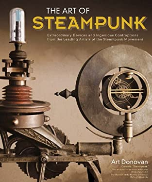 Art of Steampunk: Extraordinary Devices and Ingenious Contraptions from the Leading Artists of the Steampunk Movement 9781565235731