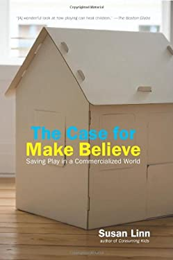 The Case for Make Believe: Saving Play in a Commercialized World 9781565849709