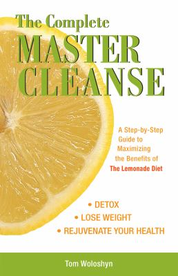 The Complete Master Cleanse: A Step-By-Step Guide to Maximizing the Benefits of the Lemonade Diet 9781569756133