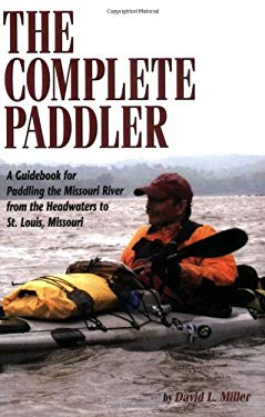 The Complete Paddler: A Guidebook for Paddling the Missouri River from the Headwaters to St. Louis, Missouri 9781560373254
