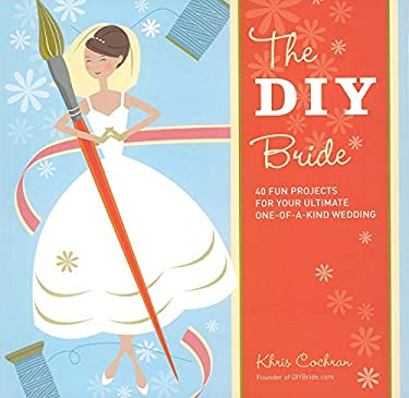 The DIY Bride: 40 Fun Projects for Your Ultimate One-Of-A-Kind Wedding 9781561589647