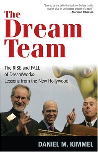 The Dream Team: The Rise and Fall of DreamWorks: Lessons from the New Hollywood 9781566637527