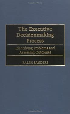 The Executive Decisionmaking Process: Identifying Problems and Assessing Outcomes 9781567202939