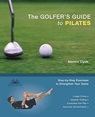 The Golfer's Guide to Pilates: Step-By-Step Exercises to Strengthen Your Game 9781569755389