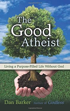 The Good Atheist: Living a Purpose-Filled Life Without God 9781569758465