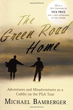 The Green Road Home: A Caddie's Journal of Life on the Pro Golf Tour 9781560257592