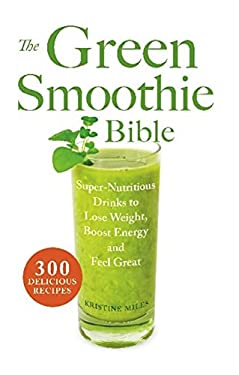 The Green Smoothie Bible: Super-Nutritious Drinks to Lose Weight, Boost Energy and Feel Great 9781569759745