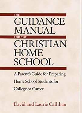 The Guidance Manual for the Christian Home School: A Parent's Guide for Preparing Home School Students for College or Career 9781564144522