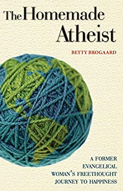 The Homemade Atheist: A Former Evangelical Woman's Freethought Journey to Happiness 9781569757840