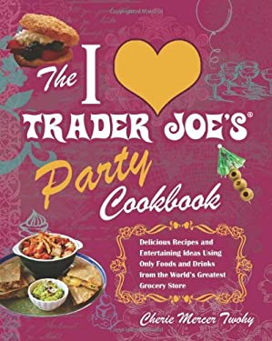 The I Love Trader Joe's Party Cookbook: Delicious Recipes and Entertaining Ideas Using Only Foods and Drinks from the World's Greatest Grocery Store 9781569757925