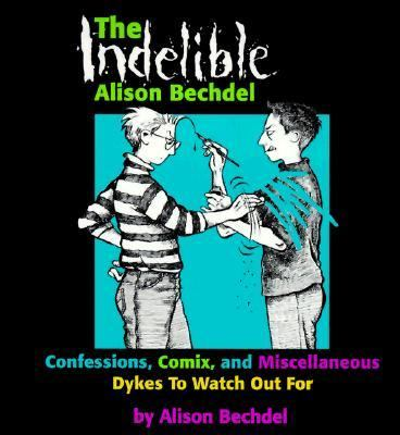 The Indelible Alison Bechdel: Confessions, Comix, and Miscellaneous Dykes to Watch Out for 9781563410963