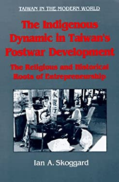 The Indigenous Dynamic in Taiwan's Postwar Development: The Religious and Historical Roots of Entrepreneurship 9781563248467