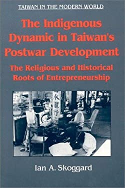 The Indigenous Dynamic in Taiwan's Postwar Development: The Religious and Historical Roots of Entrepreneurship 9781563248450