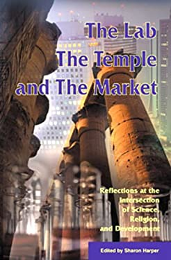 The Lab, the Temple, and the Market: Reflections at the Intersection of Science, Religion and Development 9781565491168