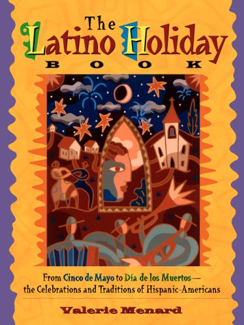 The Latino Holiday Book: From Cinco de Mayo to Dia de Los Muertos: The Celebrations and Traditions of Hispanic-Americans 9781569246467