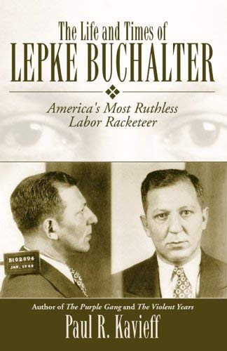 The Life and Times of Lepke Buchalter: America's Most Ruthless Labor Racketeer 9781569802915