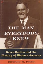 The Man Everybody Knew: Bruce Barton and the Making of Modern America 7010108