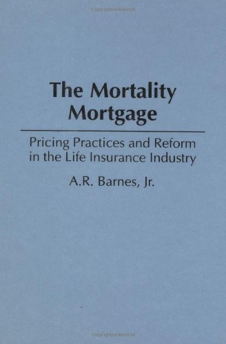The Mortality Mortgage: Pricing Practices and Reform in the Life Insurance Industry 9781567200034