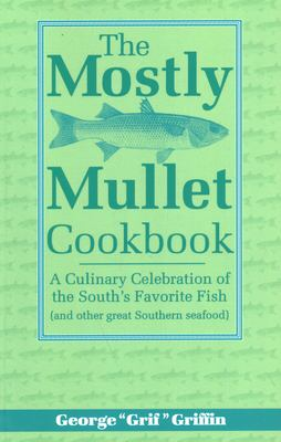 The Mostly Mullet Cookbook: A Culinary Celebration of the South's Favorite Fish (and Other Great Southern Seafood) 9781561641475